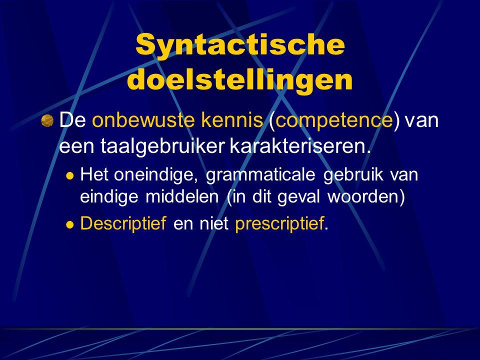 Syntactische doelstellingen De onbewuste kennis (competence) van een taalgebruiker karakteriseren. Het oneindige, grammaticale gebruik van eindige mid