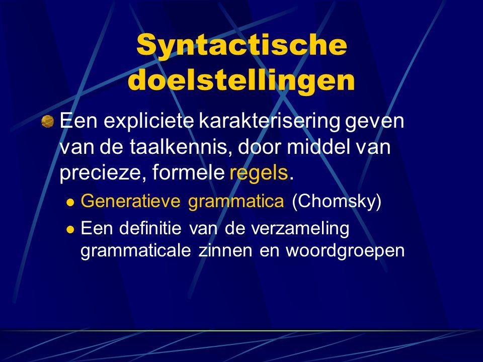 Syntactische doelstellingen Een expliciete karakterisering geven van de taalkennis, door middel van precieze, formele regels. Generatieve grammatica (
