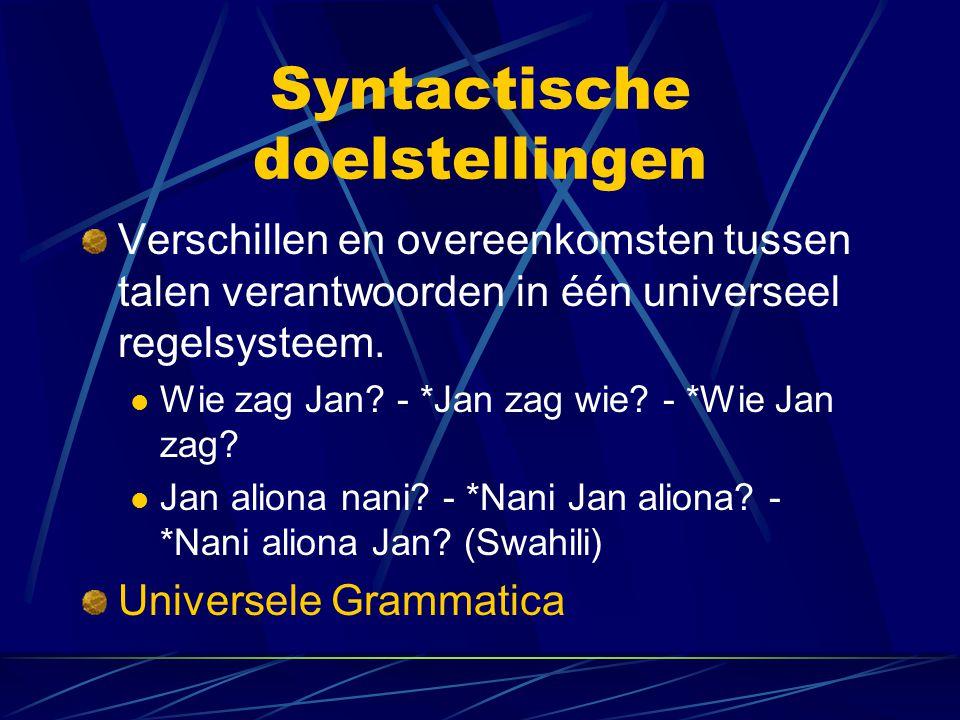 Syntactische doelstellingen Verschillen en overeenkomsten tussen talen verantwoorden in één universeel regelsysteem. Wie zag Jan? - *Jan zag wie? - *W