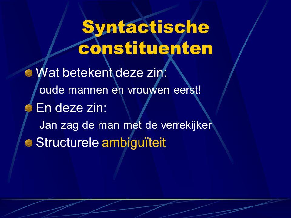 Syntactische constituenten Wat betekent deze zin: oude mannen en vrouwen eerst! En deze zin: Jan zag de man met de verrekijker Structurele ambiguïteit