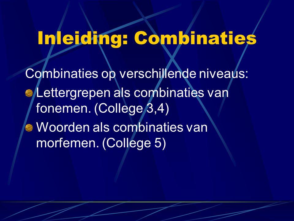 Inleiding: Combinaties Combinaties op verschillende niveaus: Lettergrepen als combinaties van fonemen. (College 3,4) Woorden als combinaties van morfe