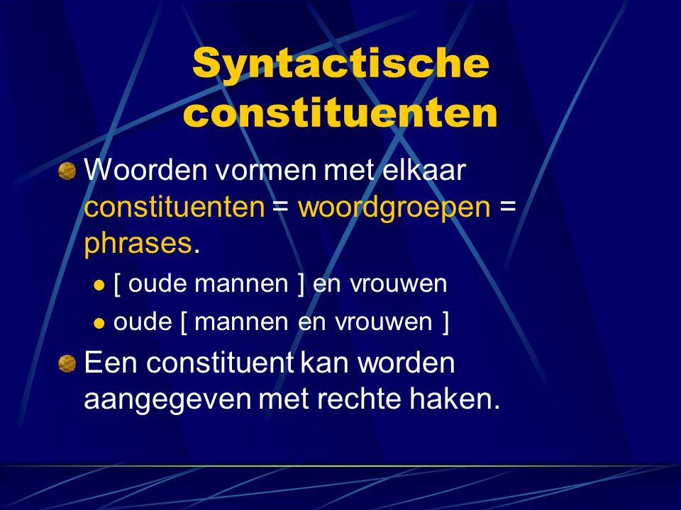 Syntactische constituenten Woorden vormen met elkaar constituenten = woordgroepen = phrases. [ oude mannen ] en vrouwen oude [ mannen en vrouwen ] Een