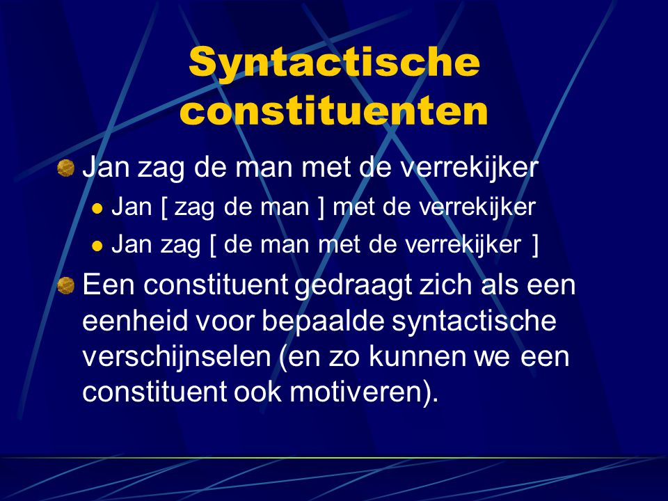Syntactische constituenten Jan zag de man met de verrekijker Jan [ zag de man ] met de verrekijker Jan zag [ de man met de verrekijker ] Een constituent gedraagt zich als een eenheid voor bepaalde syntactische verschijnselen (en zo kunnen we een constituent ook motiveren).