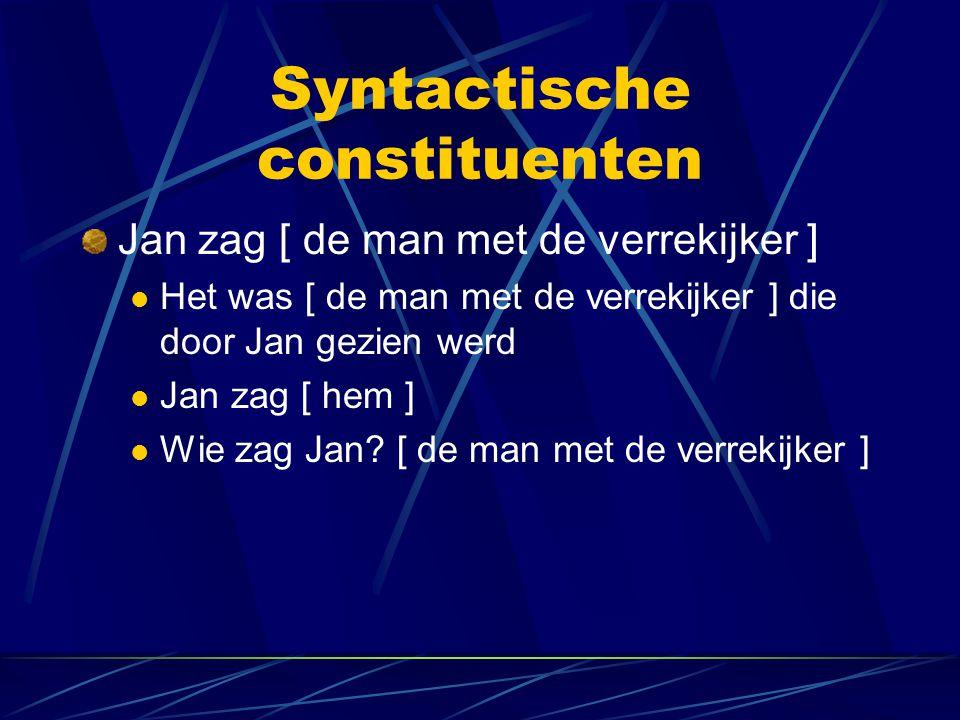 Syntactische constituenten Jan zag [ de man met de verrekijker ] Het was [ de man met de verrekijker ] die door Jan gezien werd Jan zag [ hem ] Wie zag Jan.