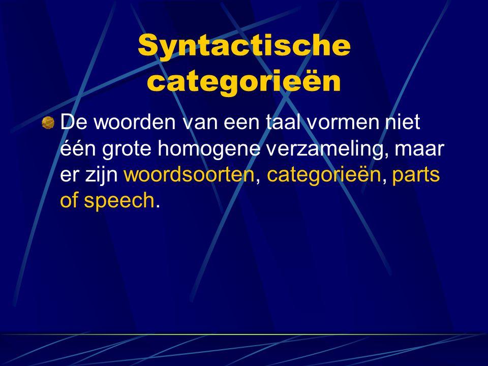 Syntactische categorieën De woorden van een taal vormen niet één grote homogene verzameling, maar er zijn woordsoorten, categorieën, parts of speech.