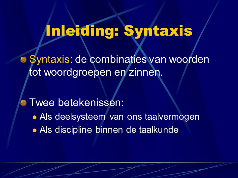 Inleiding: Syntaxis Syntaxis: de combinaties van woorden tot woordgroepen en zinnen. Twee betekenissen: Als deelsysteem van ons taalvermogen Als disci