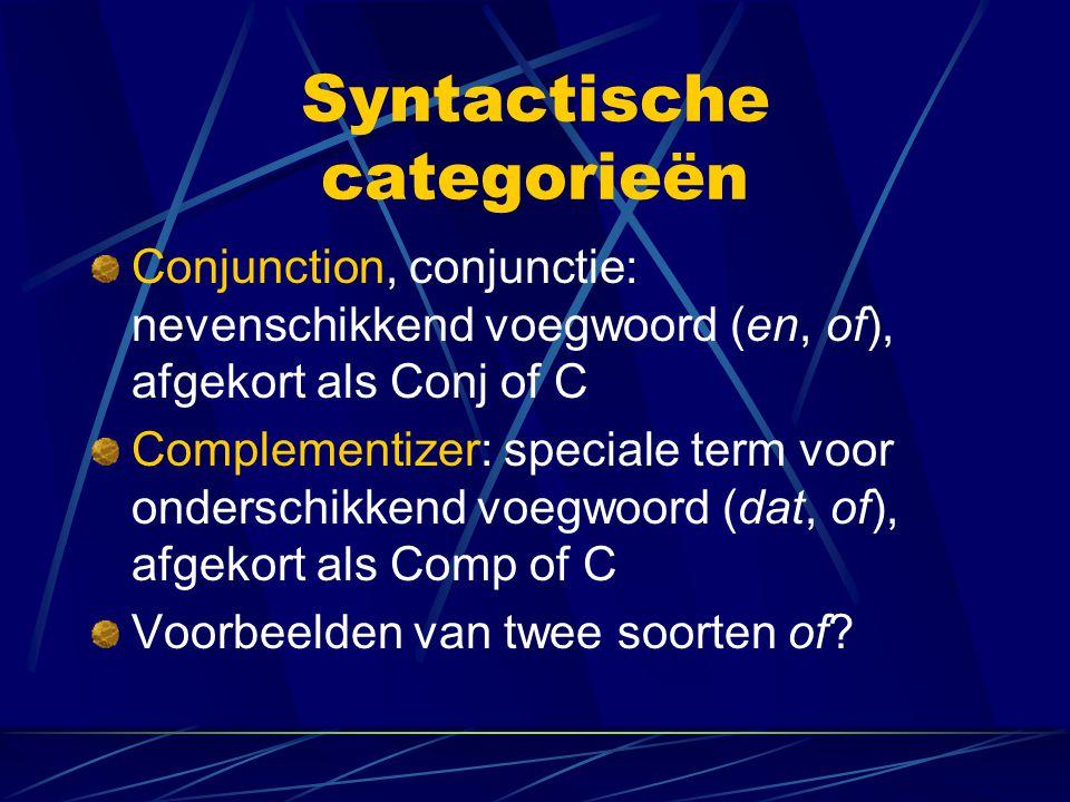 Syntactische categorieën Conjunction, conjunctie: nevenschikkend voegwoord (en, of), afgekort als Conj of C Complementizer: speciale term voor onderschikkend voegwoord (dat, of), afgekort als Comp of C Voorbeelden van twee soorten of?