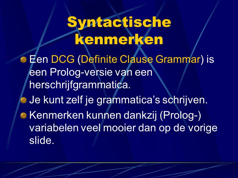 Syntactische kenmerken Een DCG (Definite Clause Grammar) is een Prolog-versie van een herschrijfgrammatica. Je kunt zelf je grammatica's schrijven. Ke