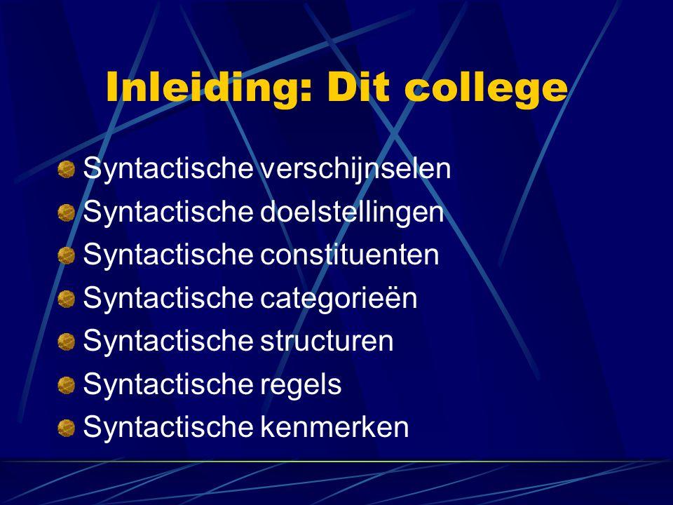 Inleiding: Dit college Syntactische verschijnselen Syntactische doelstellingen Syntactische constituenten Syntactische categorieën Syntactische structuren Syntactische regels Syntactische kenmerken