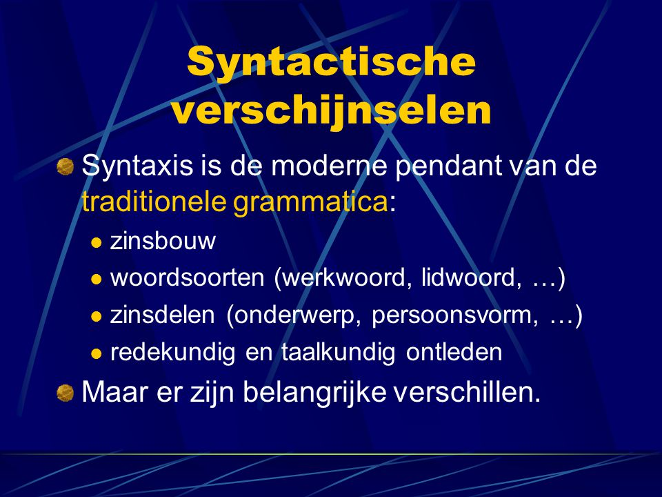 Syntactische verschijnselen Syntaxis is de moderne pendant van de traditionele grammatica: zinsbouw woordsoorten (werkwoord, lidwoord, …) zinsdelen (onderwerp, persoonsvorm, …) redekundig en taalkundig ontleden Maar er zijn belangrijke verschillen.