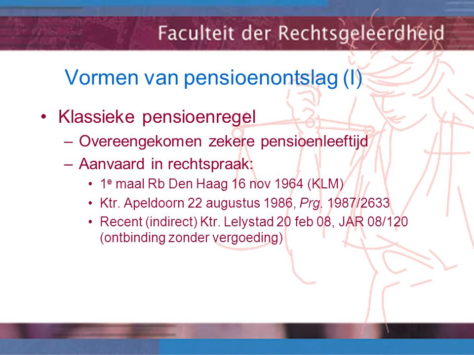 Vormen van pensioenontslag (I) Klassieke pensioenregel –Overeengekomen zekere pensioenleeftijd –Aanvaard in rechtspraak: 1 e maal Rb Den Haag 16 nov 1964 (KLM) Ktr.