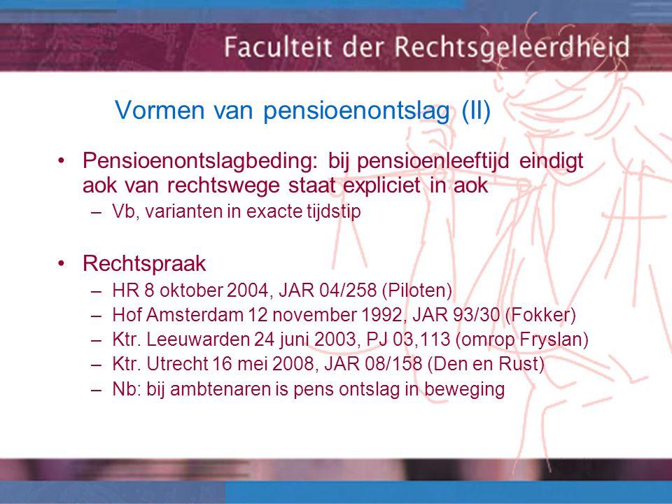 Vormen van pensioenontslag (II) Pensioenontslagbeding: bij pensioenleeftijd eindigt aok van rechtswege staat expliciet in aok –Vb, varianten in exacte tijdstip Rechtspraak –HR 8 oktober 2004, JAR 04/258 (Piloten) –Hof Amsterdam 12 november 1992, JAR 93/30 (Fokker) –Ktr.