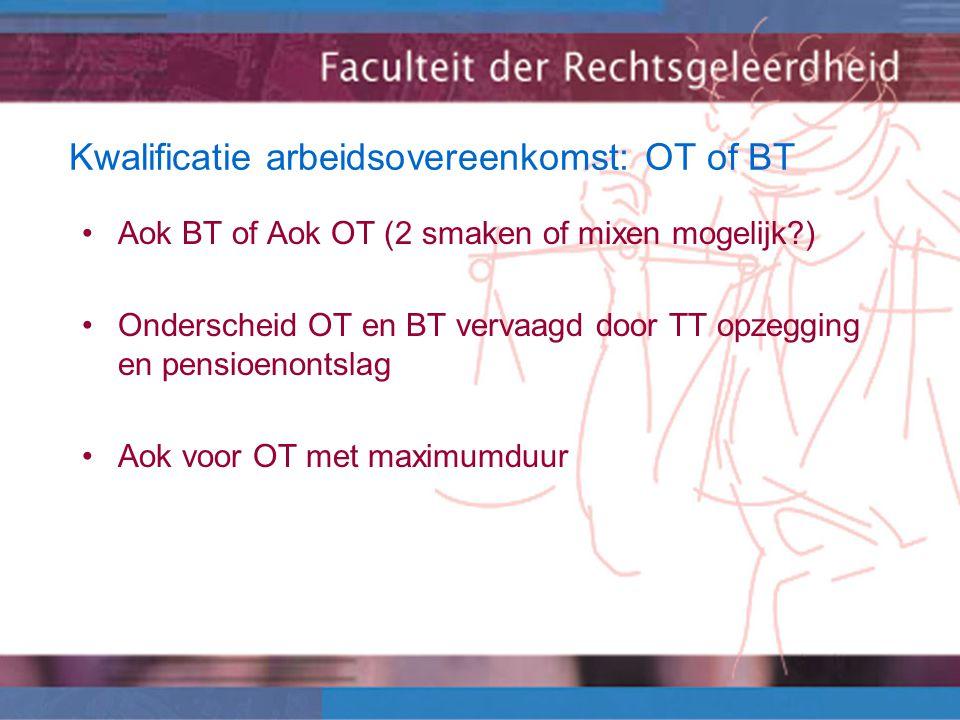 Kwalificatie arbeidsovereenkomst: OT of BT Aok BT of Aok OT (2 smaken of mixen mogelijk?) Onderscheid OT en BT vervaagd door TT opzegging en pensioenontslag Aok voor OT met maximumduur