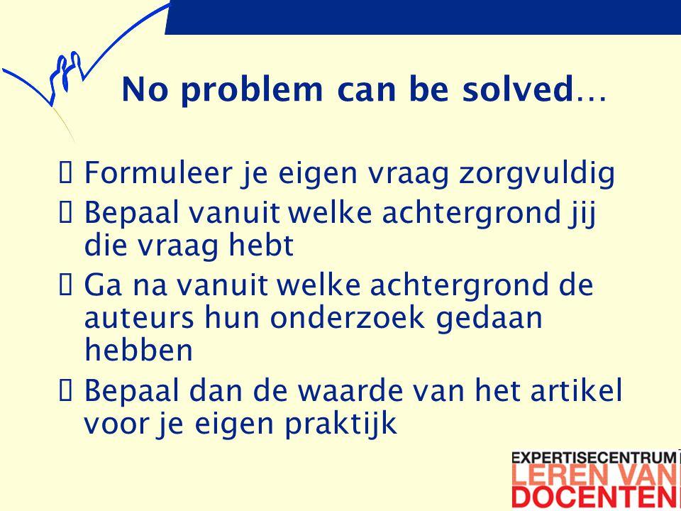 No problem can be solved…  Formuleer je eigen vraag zorgvuldig  Bepaal vanuit welke achtergrond jij die vraag hebt  Ga na vanuit welke achtergrond