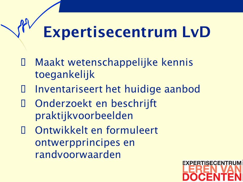 Expertisecentrum LvD  Maakt wetenschappelijke kennis toegankelijk  Inventariseert het huidige aanbod  Onderzoekt en beschrijft praktijkvoorbeelden  Ontwikkelt en formuleert ontwerpprincipes en randvoorwaarden