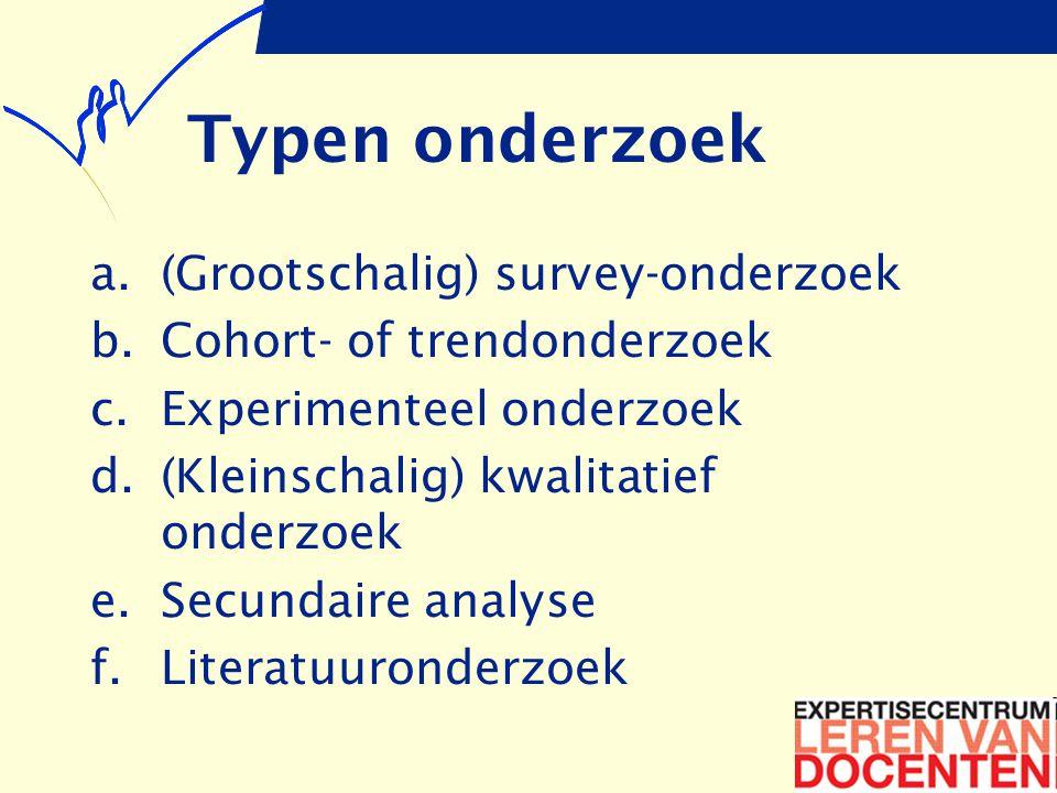 Typen onderzoek a.(Grootschalig) survey-onderzoek b.Cohort- of trendonderzoek c.Experimenteel onderzoek d.(Kleinschalig) kwalitatief onderzoek e.Secundaire analyse f.Literatuuronderzoek