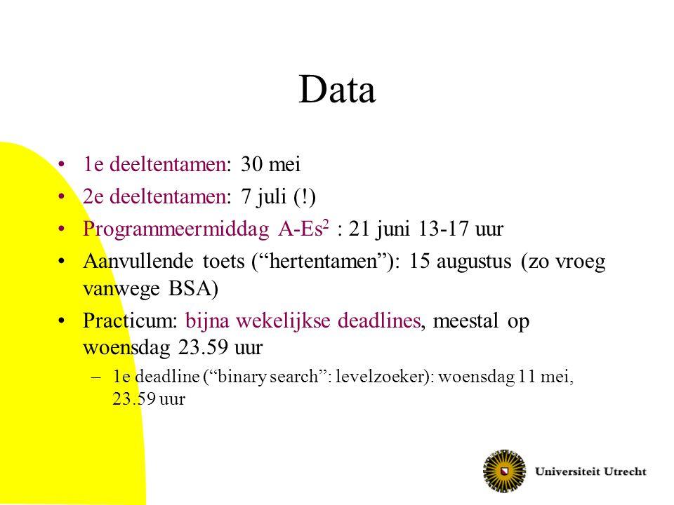 Data 1e deeltentamen: 30 mei 2e deeltentamen: 7 juli (!) Programmeermiddag A-Es 2 : 21 juni 13-17 uur Aanvullende toets ( hertentamen ): 15 augustus (zo vroeg vanwege BSA) Practicum: bijna wekelijkse deadlines, meestal op woensdag 23.59 uur –1e deadline ( binary search : levelzoeker): woensdag 11 mei, 23.59 uur