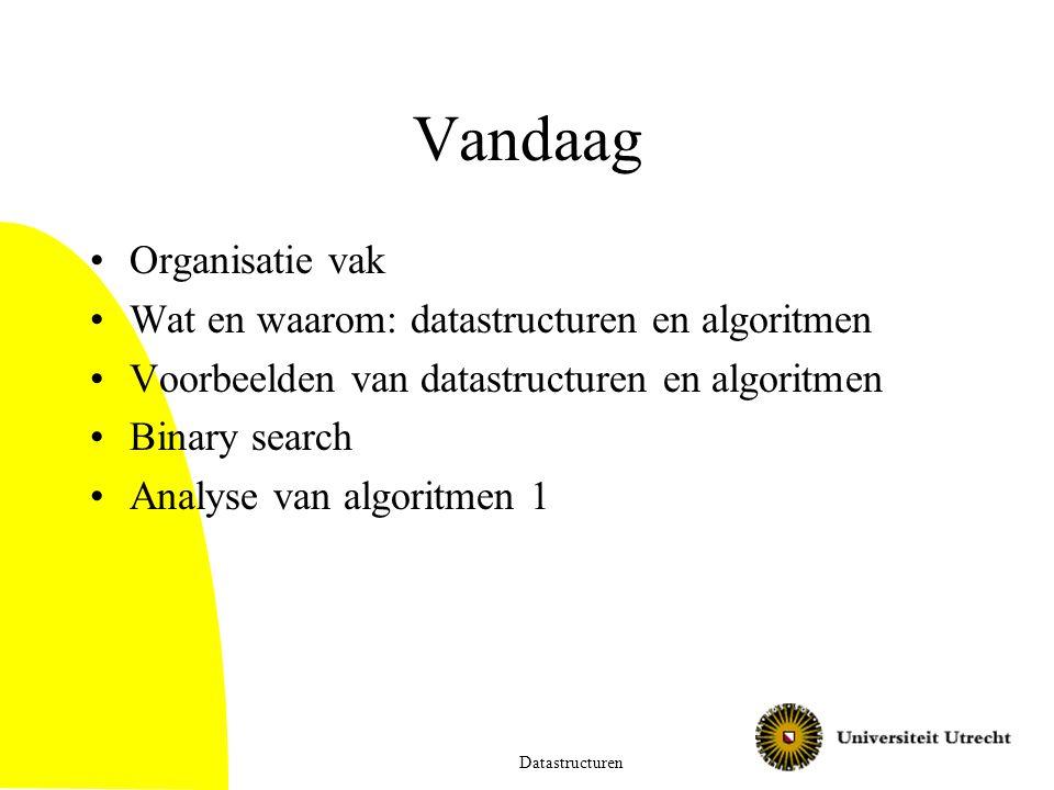 Vandaag Organisatie vak Wat en waarom: datastructuren en algoritmen Voorbeelden van datastructuren en algoritmen Binary search Analyse van algoritmen 1 Datastructuren