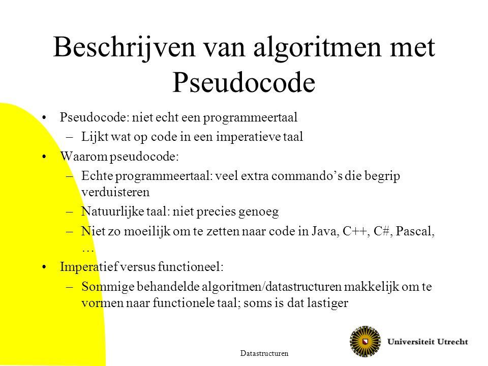 Beschrijven van algoritmen met Pseudocode Pseudocode: niet echt een programmeertaal –Lijkt wat op code in een imperatieve taal Waarom pseudocode: –Echte programmeertaal: veel extra commando's die begrip verduisteren –Natuurlijke taal: niet precies genoeg –Niet zo moeilijk om te zetten naar code in Java, C++, C#, Pascal, … Imperatief versus functioneel: –Sommige behandelde algoritmen/datastructuren makkelijk om te vormen naar functionele taal; soms is dat lastiger Datastructuren