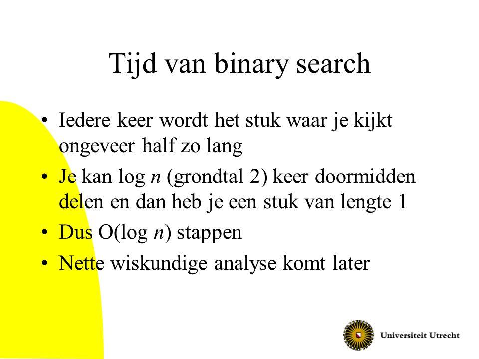 Tijd van binary search Iedere keer wordt het stuk waar je kijkt ongeveer half zo lang Je kan log n (grondtal 2) keer doormidden delen en dan heb je ee