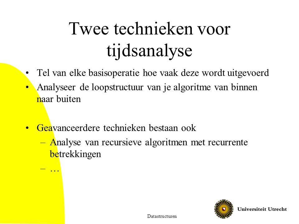 Twee technieken voor tijdsanalyse Tel van elke basisoperatie hoe vaak deze wordt uitgevoerd Analyseer de loopstructuur van je algoritme van binnen naar buiten Geavanceerdere technieken bestaan ook –Analyse van recursieve algoritmen met recurrente betrekkingen –… Datastructuren