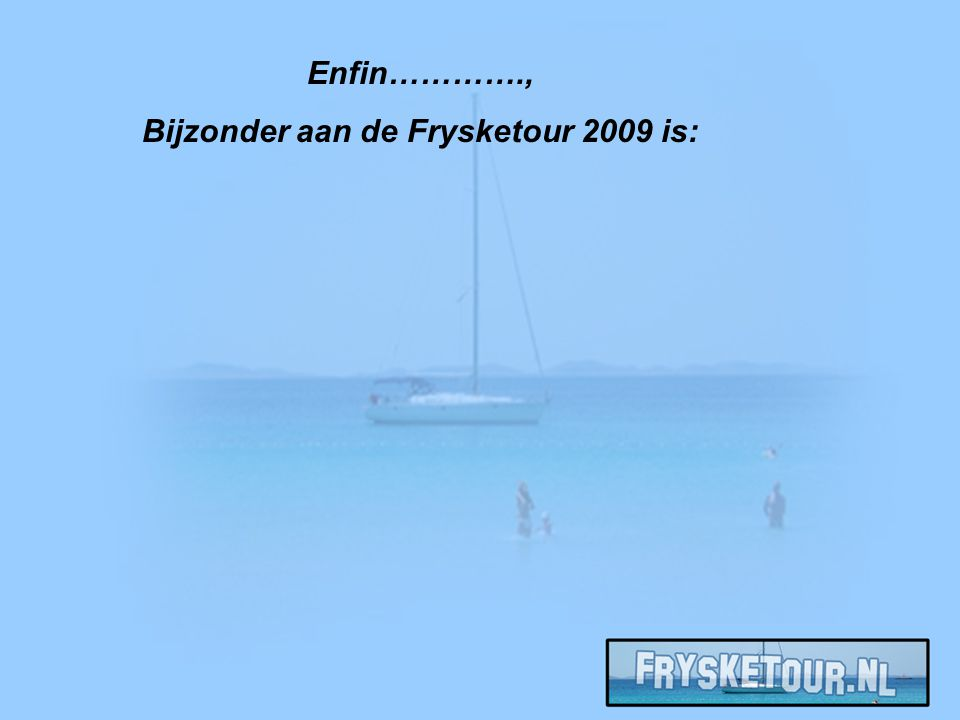 Enfin…………., Bijzonder aan de Frysketour 2009 is: