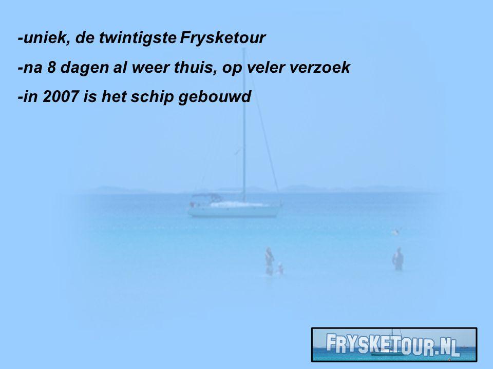 -uniek, de twintigste Frysketour -na 8 dagen al weer thuis, op veler verzoek -in 2007 is het schip gebouwd