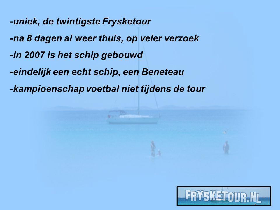 -uniek, de twintigste Frysketour -na 8 dagen al weer thuis, op veler verzoek -in 2007 is het schip gebouwd -eindelijk een echt schip, een Beneteau -kampioenschap voetbal niet tijdens de tour