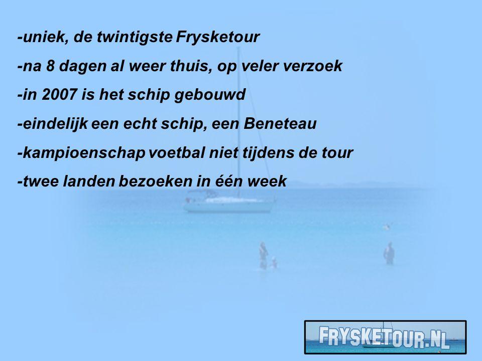 -uniek, de twintigste Frysketour -na 8 dagen al weer thuis, op veler verzoek -in 2007 is het schip gebouwd -eindelijk een echt schip, een Beneteau -kampioenschap voetbal niet tijdens de tour -twee landen bezoeken in één week