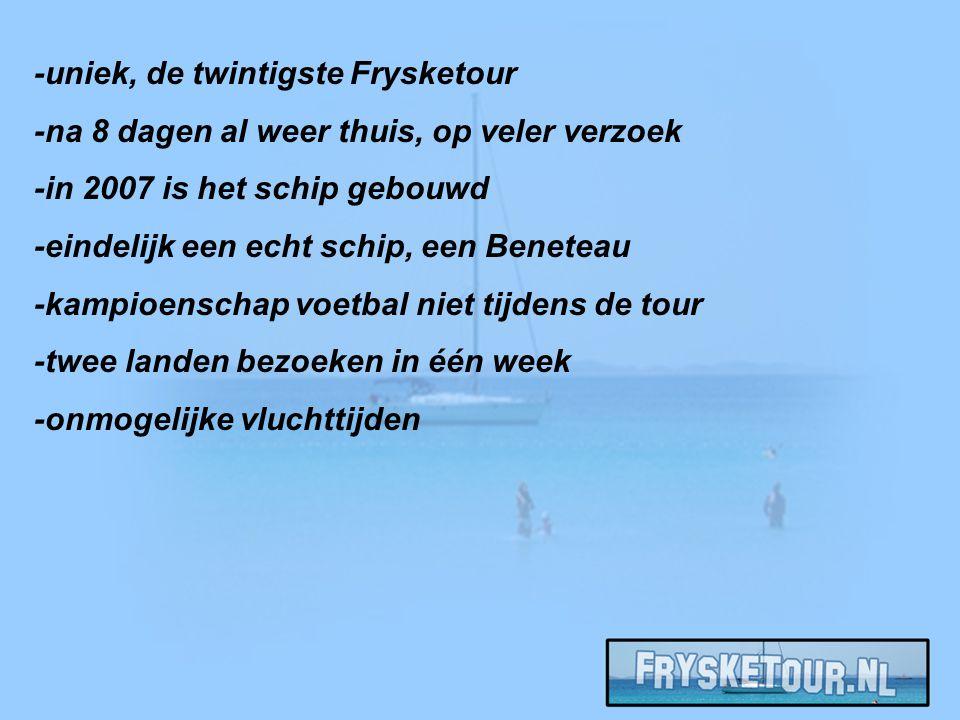-uniek, de twintigste Frysketour -na 8 dagen al weer thuis, op veler verzoek -in 2007 is het schip gebouwd -eindelijk een echt schip, een Beneteau -kampioenschap voetbal niet tijdens de tour -twee landen bezoeken in één week -onmogelijke vluchttijden