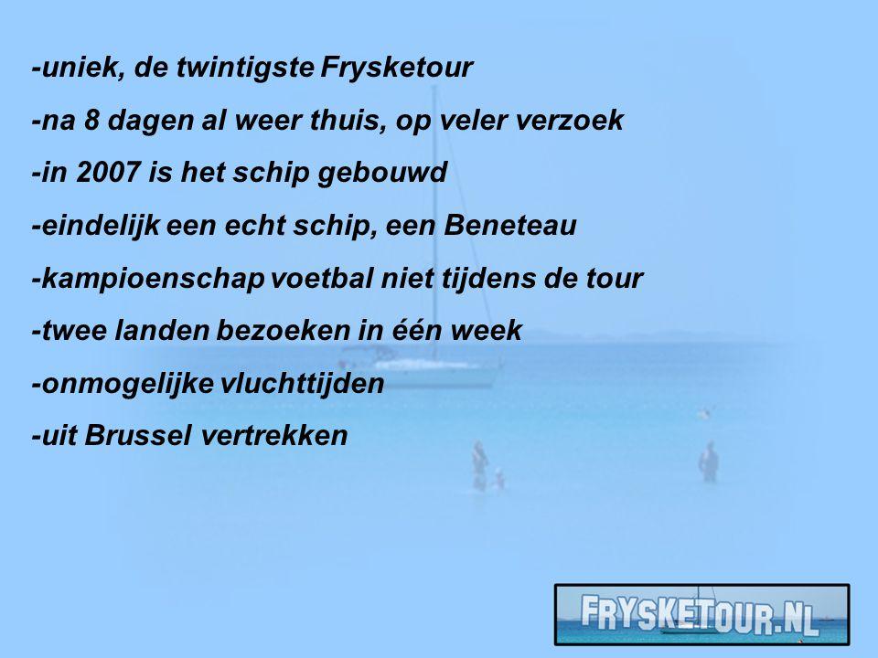 -uniek, de twintigste Frysketour -na 8 dagen al weer thuis, op veler verzoek -in 2007 is het schip gebouwd -eindelijk een echt schip, een Beneteau -kampioenschap voetbal niet tijdens de tour -twee landen bezoeken in één week -onmogelijke vluchttijden -uit Brussel vertrekken