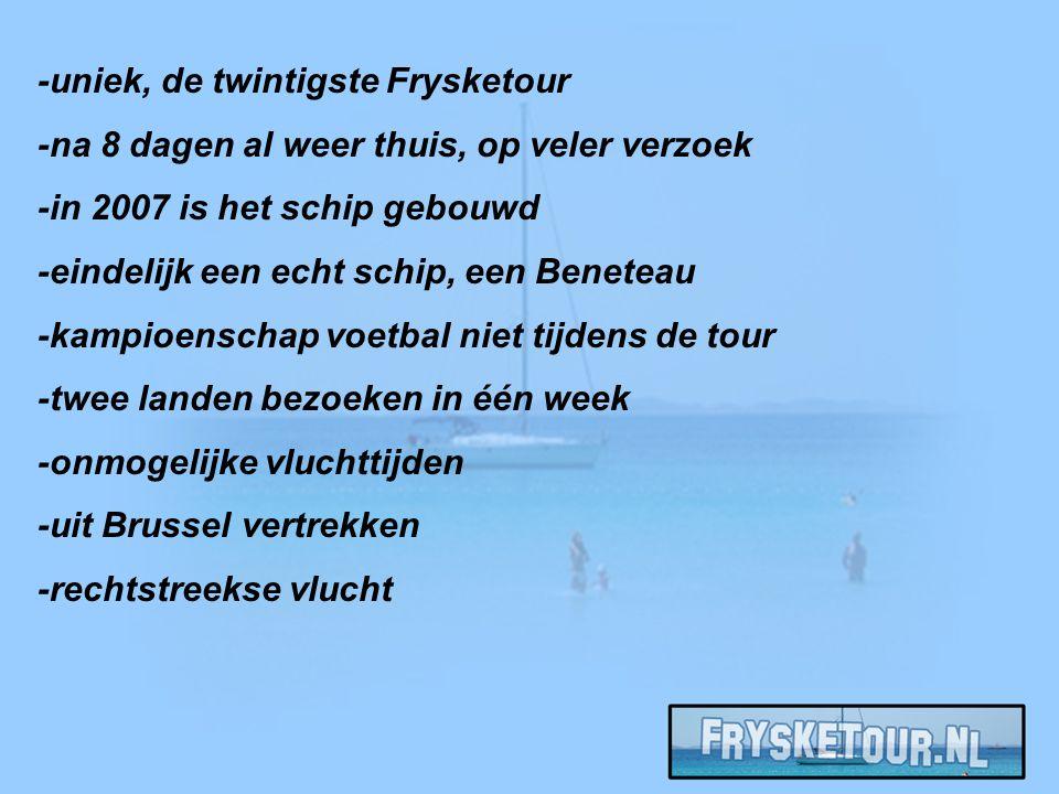 -uniek, de twintigste Frysketour -na 8 dagen al weer thuis, op veler verzoek -in 2007 is het schip gebouwd -eindelijk een echt schip, een Beneteau -kampioenschap voetbal niet tijdens de tour -twee landen bezoeken in één week -onmogelijke vluchttijden -uit Brussel vertrekken -rechtstreekse vlucht