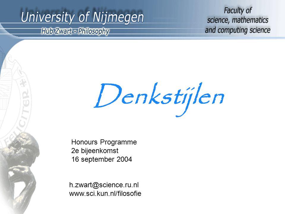 Denkstijlen Honours Programme 2e bijeenkomst 16 september 2004 h.zwart@science.ru.nl www.sci.kun.nl/filosofie