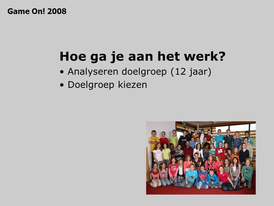 Hoe ga je aan het werk Analyseren doelgroep (12 jaar) Doelgroep kiezen Game On! 2008