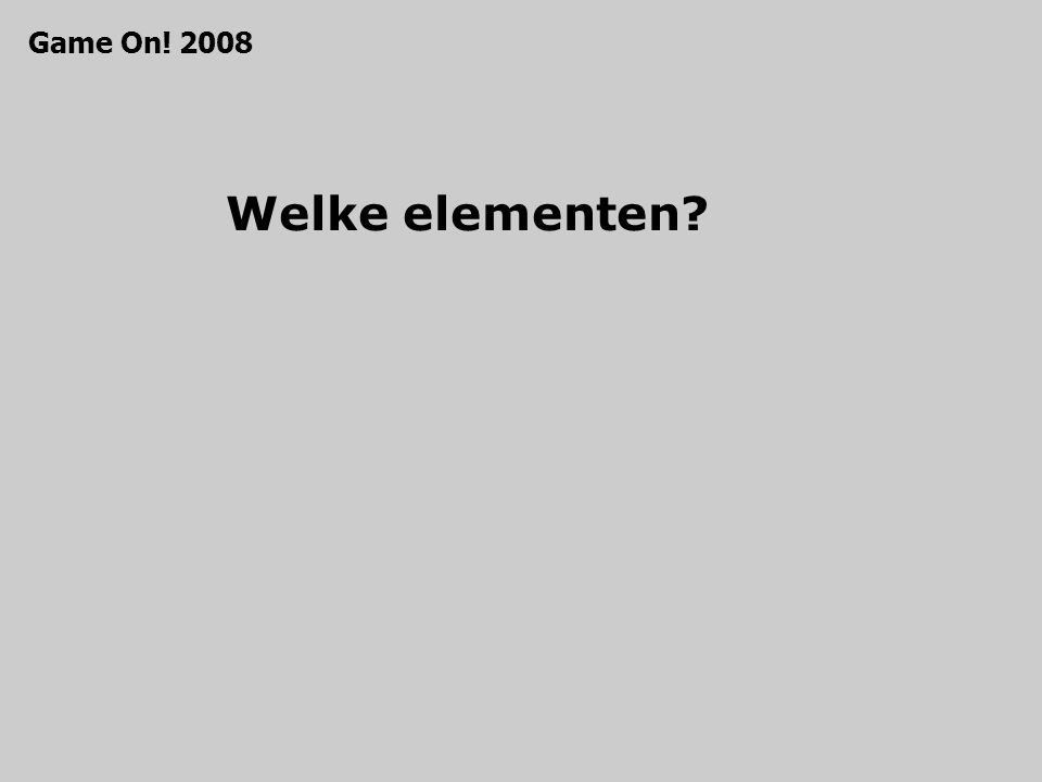Welke elementen? Game On! 2008