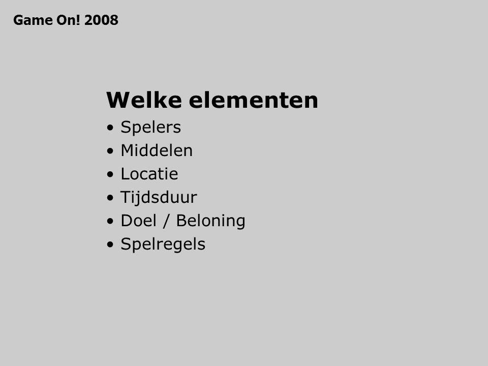 Welke elementen Spelers Middelen Locatie Tijdsduur Doel / Beloning Spelregels Game On! 2008