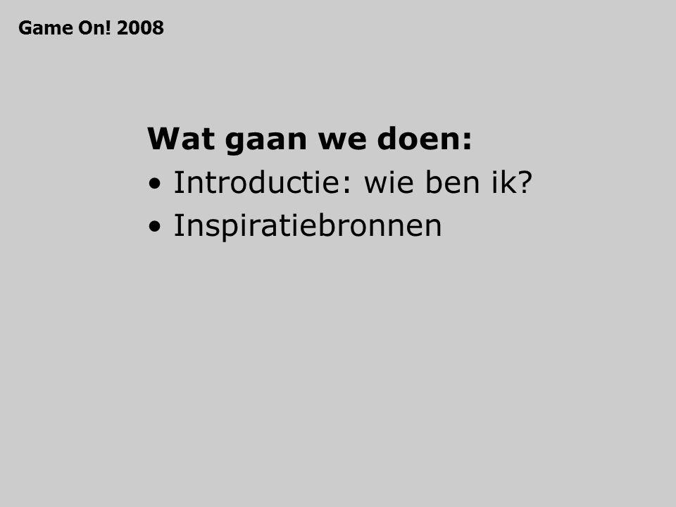 Wat gaan we doen: Introductie: wie ben ik Inspiratiebronnen Game On! 2008