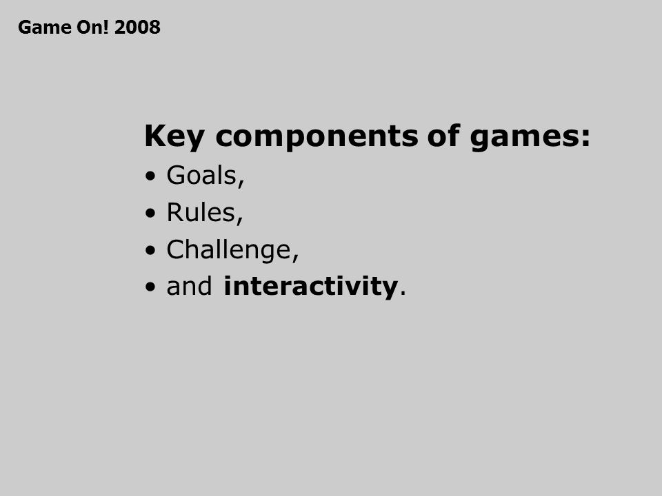 Key components of games: Goals, Rules, Challenge, and interactivity. Game On! 2008