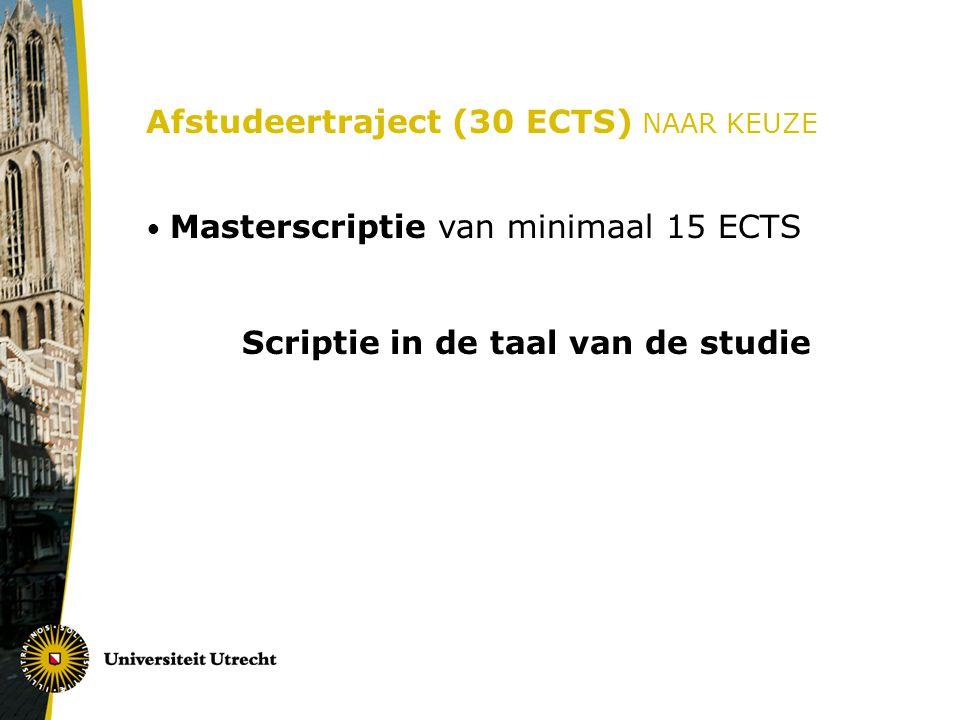 Afstudeertraject (30 ECTS) NAAR KEUZE Masterscriptie van minimaal 15 ECTS Scriptie in de taal van de studie