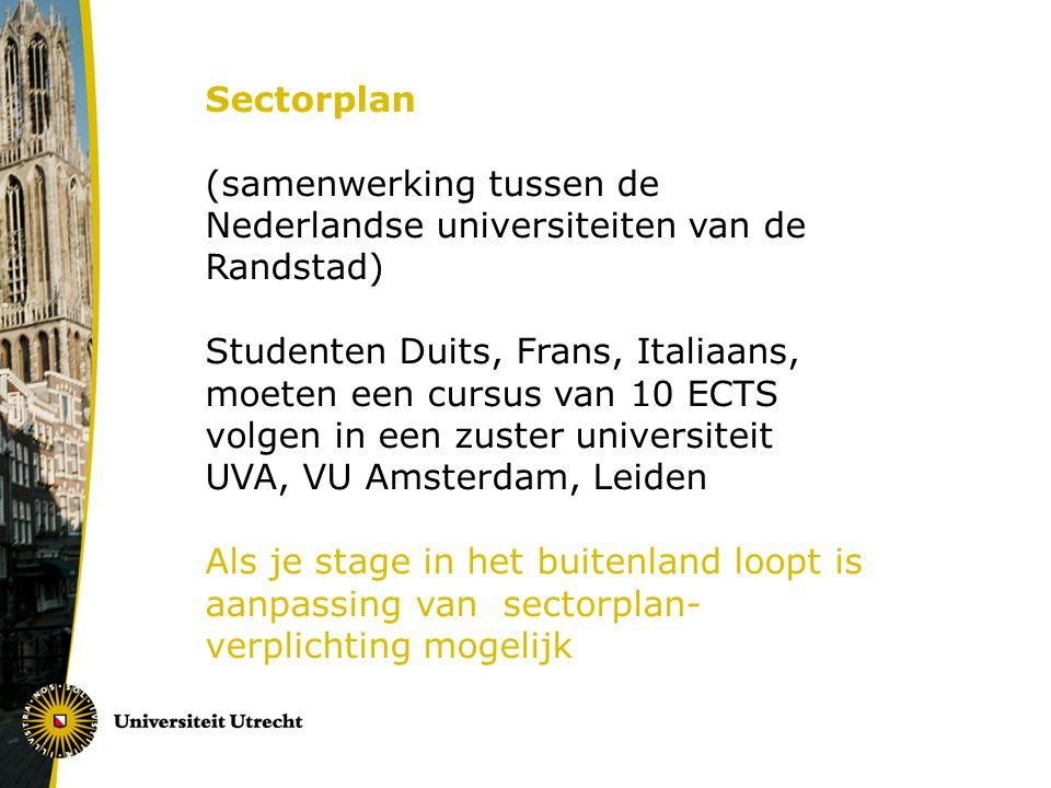 Sectorplan (samenwerking tussen de Nederlandse universiteiten van de Randstad) Studenten Duits, Frans, Italiaans, moeten een cursus van 10 ECTS volgen in een zuster universiteit UVA, VU Amsterdam, Leiden Als je stage in het buitenland loopt is aanpassing van sectorplan- verplichting mogelijk