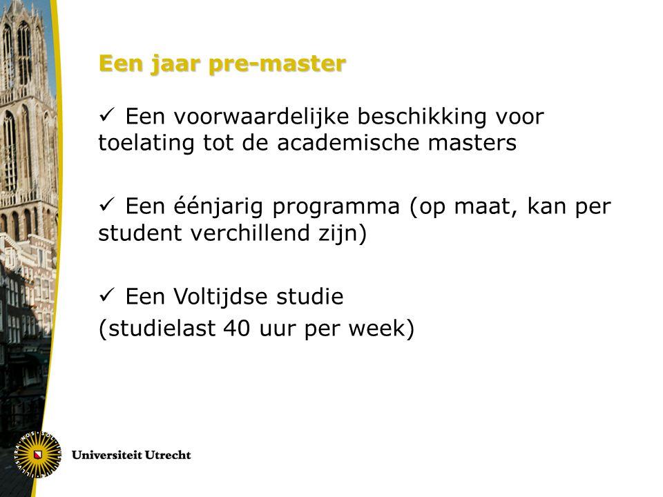 Een jaar pre-master Een voorwaardelijke beschikking voor toelating tot de academische masters Een éénjarig programma (op maat, kan per student verchillend zijn) Een Voltijdse studie (studielast 40 uur per week)