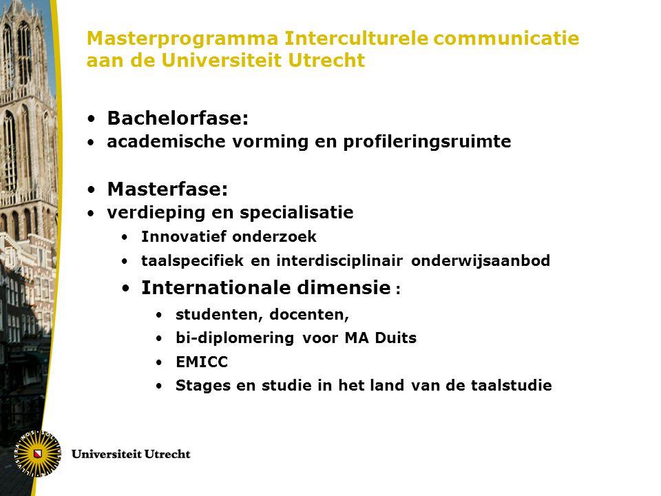 Masterprogramma Interculturele communicatie aan de Universiteit Utrecht Bachelorfase: academische vorming en profileringsruimte Masterfase: verdieping en specialisatie Innovatief onderzoek taalspecifiek en interdisciplinair onderwijsaanbod Internationale dimensie : studenten, docenten, bi-diplomering voor MA Duits EMICC Stages en studie in het land van de taalstudie