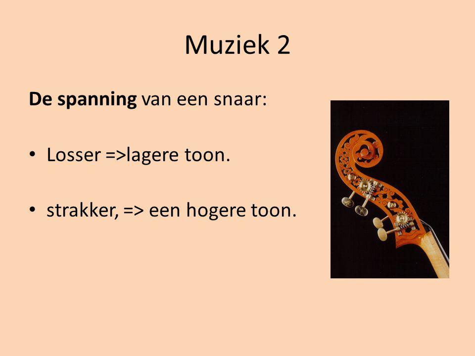Muziek 2 De spanning van een snaar: Losser =>lagere toon. strakker, => een hogere toon.