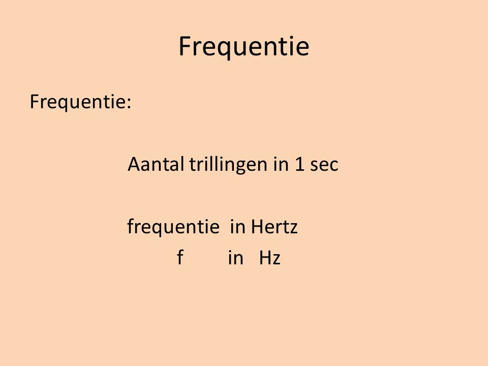 Frequentie Frequentie: Aantal trillingen in 1 sec frequentie in Hertz f in Hz