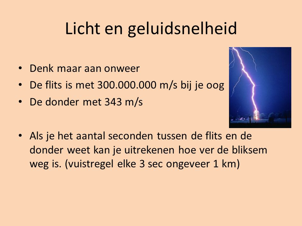 Licht en geluidsnelheid Denk maar aan onweer De flits is met 300.000.000 m/s bij je oog De donder met 343 m/s Als je het aantal seconden tussen de flits en de donder weet kan je uitrekenen hoe ver de bliksem weg is.
