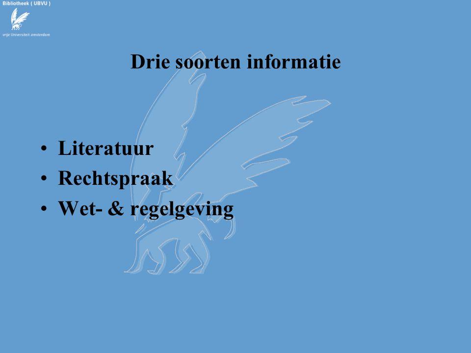 Drie soorten informatie Literatuur Rechtspraak Wet- & regelgeving