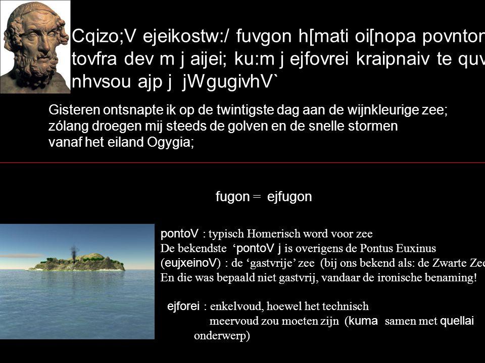 Cqizo;V ejeikostw:/ fuvgon h[mati oi[nopa povnton` tovfra dev m j aijei; ku:m j ejfovrei kraipnaiv te quvellai nhvsou ajp j jWgugivhV` Gisteren ontsnapte ik op de twintigste dag aan de wijnkleurige zee; zólang droegen mij steeds de golven en de snelle stormen vanaf het eiland Ogygia; fugon = ejfugon pontoV : typisch Homerisch word voor zee De bekendste ' pontoV j is overigens de Pontus Euxinus ( eujxeinoV ) : de 'gastvrije' zee (bij ons bekend als: de Zwarte Zee!) En die was bepaald niet gastvrij, vandaar de ironische benaming.