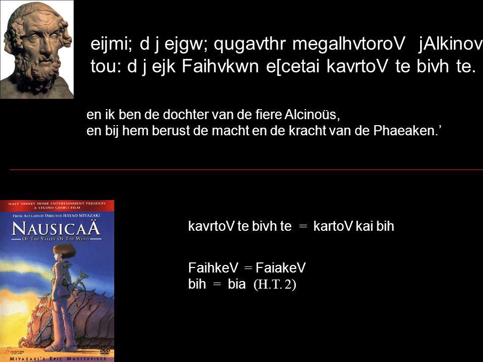 eijmi; d j ejgw; qugavthr megalhvtoroV jAlkinovoio, tou: d j ejk Faihvkwn e[cetai kavrtoV te bivh te. en ik ben de dochter van de fiere Alcinoüs, en b