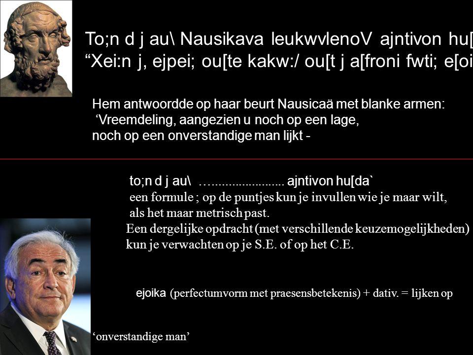 "To;n d j au\ Nausikava leukwvlenoV ajntivon hu[da` ""Xei:n j, ejpei; ou[te kakw:/ ou[t j a[froni fwti; e[oikaV, Hem antwoordde op haar beurt Nausicaä m"