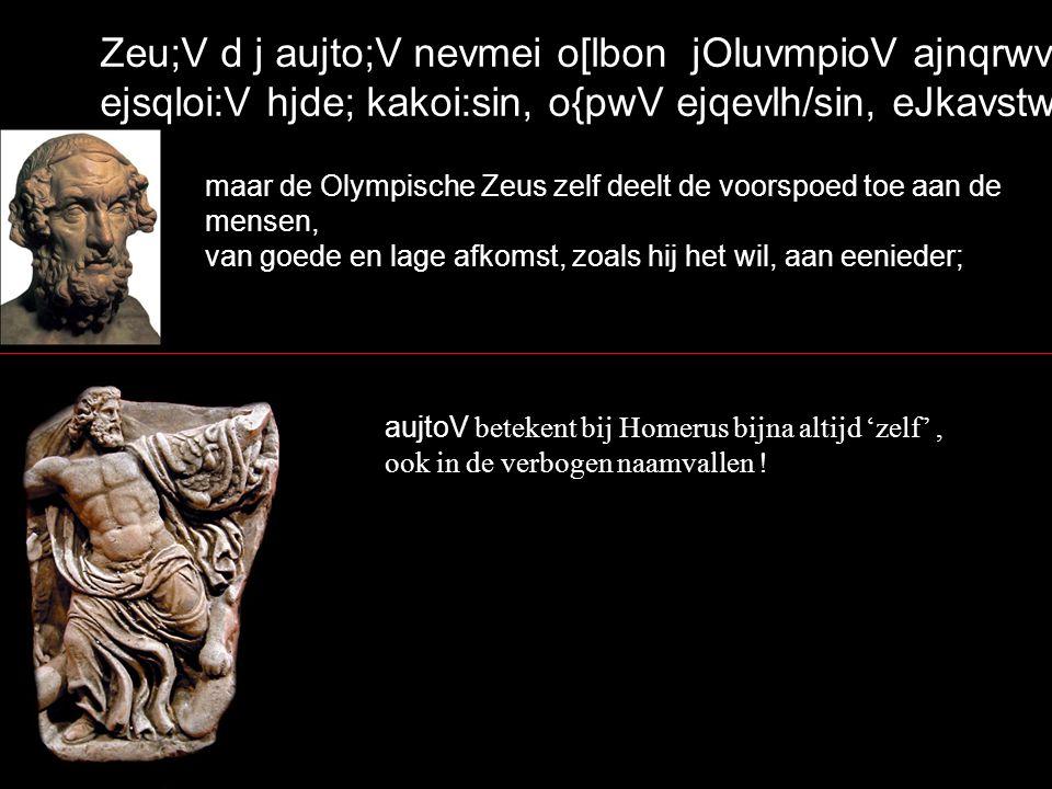 Zeu;V d j aujto;V nevmei o[lbon jOluvmpioV ajnqrwvpoisin, ejsqloi:V hjde; kakoi:sin, o{pwV ejqevlh/sin, eJkavstw/` maar de Olympische Zeus zelf deelt de voorspoed toe aan de mensen, van goede en lage afkomst, zoals hij het wil, aan eenieder; aujtoV betekent bij Homerus bijna altijd 'zelf', ook in de verbogen naamvallen !